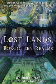 Lost Lands, Forgotten Realms - Sunken Continents, Vanished Cities, and the Kingdoms That History Misplaced ebook by Dr. Bob Curran,Ian Daniels