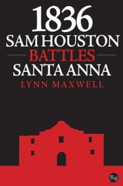 1836: Sam Houston Battles Santa Anna ebook by Lynn Maxwell