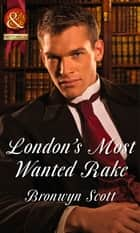 London's Most Wanted Rake (Mills & Boon Historical) (Rakes Who Make Husbands Jealous, Book 4) ebook by Bronwyn Scott