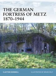 The German Fortress of Metz 1870–1944 ebook by Clayton Donnell,Brian Delf