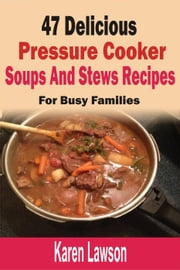 47 Delicious Pressure Cooker Soups And Stews Recipes: For Busy Families ebook by Karen Lawson