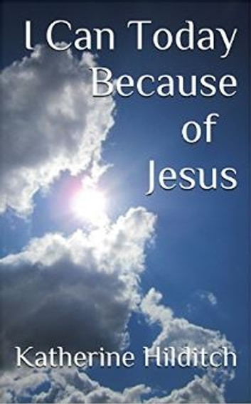I Can Today Because of Jesus - A Booklet ebook by Katherine Hilditch