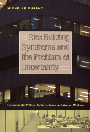 Sick Building Syndrome and the Problem of Uncertainty - Environmental Politics, Technoscience, and Women Workers ebook by Michelle Murphy