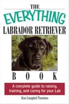 The Everything Labrador Retriever Book: A Complete Guide to Raising, Training, and Caring for Your Lab ebook by Kim Campbell Thornton