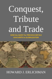 Conquest, Tribute and Trade - How the Quest for Precious Metals Gave Birth to Globalization ebook by Howard J. Erlichman