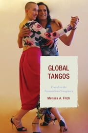 Global Tangos - Travels in the Transnational Imaginary ebook by Melissa A. Fitch