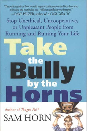 Take the Bully by the Horns - Stop Unethical, Uncooperative, or Unpleasant People from Running and Ruining Your Life ebook by Sam Horn