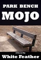 Park Bench Mojo ebook by White Feather