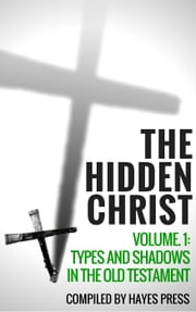 The Hidden Christ Volume 1: Types and Shadows in the Old Testament ebook by Hayes Press