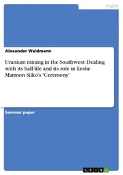 Uranium mining in the Southwest: Dealing with its half-life and its role in Leslie Marmon Silko's 'Ceremony' ebook by Alexander Waldmann