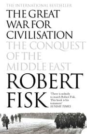 The Great War for Civilisation: The Conquest of the Middle East ebook by Robert Fisk