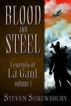 Blood and Steel: Legends of La Gaul - Volume 1 ebook by Steven Shrewsbury