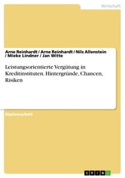 Leistungsorientierte Vergütung in Kreditinstituten. Hintergründe, Chancen, Risiken - Hintergründe - Chancen - Risiken ebook by Arne Reinhardt,Nils Allenstein,Mieke Lindner,Jan Witte