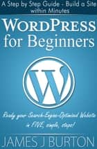 WordPress for Beginners: A Step by Step Guide - Build a Site within Minutes - Ready your Search-Engine-Optimized Website in FIVE simple, steps! ebook by James J Burton