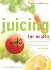 Juicing for Health: How to use natural juices to boost energy, immunity and wellbeing ebook by Caroline Wheater