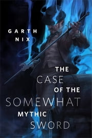 The Case of the Somewhat Mythic Sword - A Tor.com Original ebook by Garth Nix