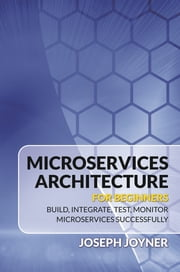 Microservices Architecture For Beginners - Build, Integrate, Test, Monitor Microservices Successfully ebook by Joseph Joyner