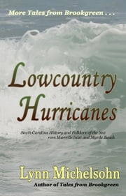 Lowcountry Hurricanes: South Carolina History and Folklore of the Sea from Murrells Inlet and Myrtle Beach ebook by Lynn Michelsohn