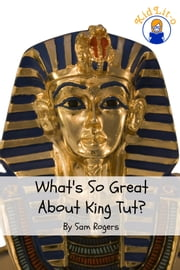 What's So Great About King Tut? - A Biography of Tutankhamun Just for Kids! ebook by Sam Rogers