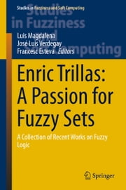 Enric Trillas: A Passion for Fuzzy Sets - A Collection of Recent Works on Fuzzy Logic ebook by Luis Magdalena,Jose Luis Verdegay,Francesc Esteva