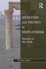 Divination and Theurgy in Neoplatonism - Oracles of the Gods ebook by Crystal Addey