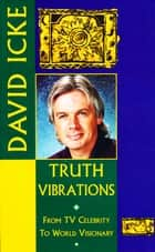 Truth Vibrations – David Icke's Journey from TV Celebrity to World Visionary - An Exploration of the Mysteries of Life and Prophetic Revelations for the Future of Humanity ebook by