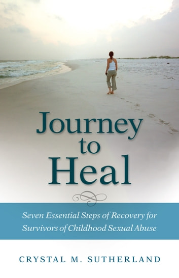 Journey to Heal - Seven Essential Steps of Recovery of Childhood Sexual Abuse ebook by Crystal M. Sutherland