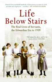 Life below Stairs - The Real Lives of Servants, the Edwardian Era to 1939 (part 1) ebook by Pamela Horn