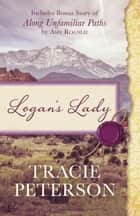 Logan's Lady - Includes Bonus Story of Along Unfamiliar Paths by Amy Rognlie ebook by Tracie Peterson, Amy Rognlie