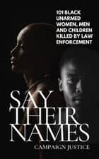 Say Their Names: 101 Black Unarmed Women, Men and Children Killed By Law Enforcement ebook by Campaign Justice
