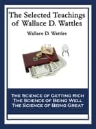 The Selected Teachings of Wallace D. Wattles - The Science of Getting Rich; The Science of Being Well; The Science of Being Great ebook by Wallace D. Wattles