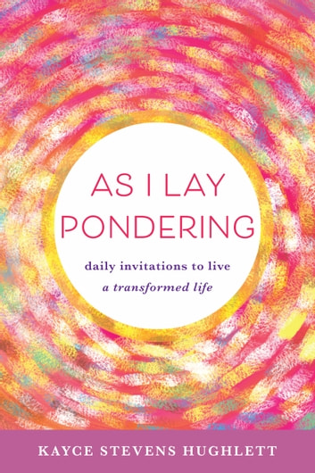As I Lay Pondering - daily invitations to live a transformed life ebook by Kayce Stevens Hughlett