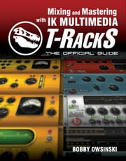 Mixing and Mastering with IK Multimedia T-RackS: The Official Guide ebook by Bobby Owsinski