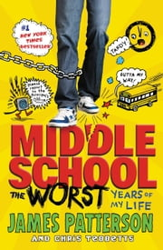 Middle School, The Worst Years of My Life ebook by James Patterson,Laura Park,Chris Tebbetts