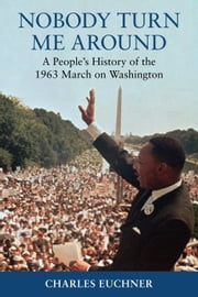 Nobody Turn Me Around - A People's History of the 1963 March on Washington ebook by Charles Euchner