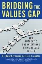 Bridging the Values Gap - How Authentic Organizations Bring Values to Life ebook by R. Edward Freeman, Ellen R. Auster