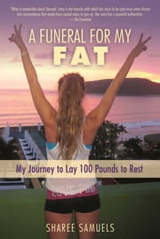 A Funeral for My Fat - My Journey to Lay 100 Pounds to Rest ebook by Sharee Samuels