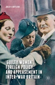'Guilty Women', Foreign Policy, and Appeasement in Inter-War Britain ebook by Julie V. Gottlieb