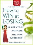 How to Win at Losing - 10 Diet Myths That Keep You From Succeeding ebook by Monica Reinagel