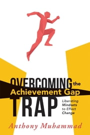 Overcoming the Achievement Gap Trap - Liberating Mindsets to Effective Change ebook by Anthony Muhammad