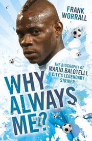 Why Always Me?: The Biography of Mario Balotelli ebook by Worrall, Frank