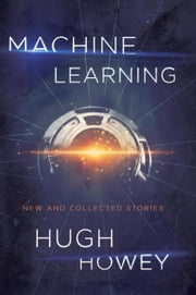 Machine Learning - New and Collected Stories ebook by Hugh Howey