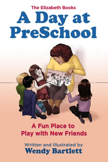 A Day at PreSchool: A Fun Place to Play with New Friends - The Elizabeth Books ebook by Wendy Bartlett
