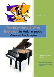 Flexibility Hand & Wrist Exercises to Help Improve Musical Technique ebook by Graham Bishop