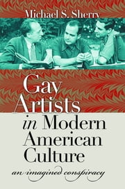 Gay Artists in Modern American Culture - An Imagined Conspiracy ebook by Michael S. Sherry