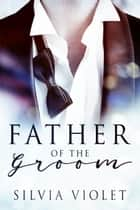 Father of the Groom ebook by Silvia Violet