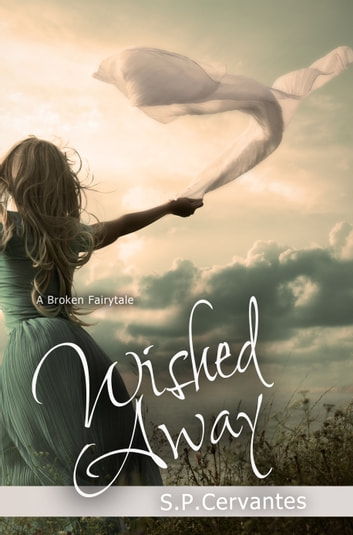 Wished Away - A Broken Fairy Tale ebook by S.P. Cervantes