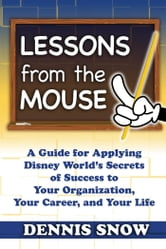 Lessons From the Mouse: A Guide for Applying Disney World's Secrets of Success to Your Organization, Your Career, and Your Life - A Guide for Applying Disney World's Secrets of Success to Your Organization, Your Career, and Your Life ebook by Snow, Dennis