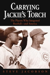 Carrying Jackie's Torch - The Players Who Integrated Baseball-And America ebook by Steve Jacobson