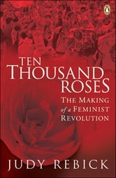 Ten Thousand Roses - The Making Of A Feminist Revolution ebook by Judy Rebick